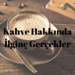 Kahve Hakkında Çarpıcı Gerçekler
