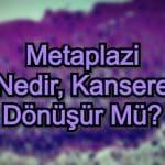 Metaplazi Nedir, Kansere Dönüşür Mü?