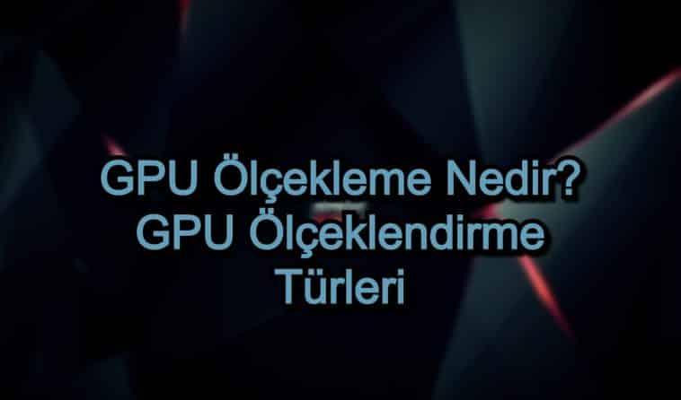 GPU Ölçekleme Nedir? GPU Ölçeklendirme Türleri