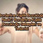 Borderline Kişilik Bozukluğu Nedir? Borderline Kişilik Bozukluğu Sebepleri ve Tedavisi