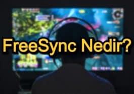 FreeSync Nedir? – FreeSync Özellikleri ve Çalışma Koşulları