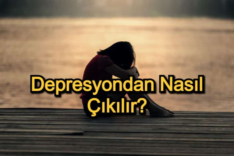 Depresyondan Nasıl Çıkılır? – Depresyondan Kurtulma Yolları